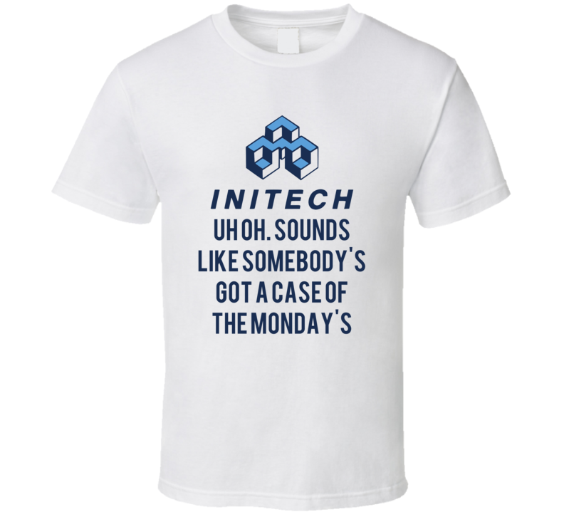 Office Space Initech Uh Oh. Sounds Like Somebody's Got A Case Of The Monday's T Shirt