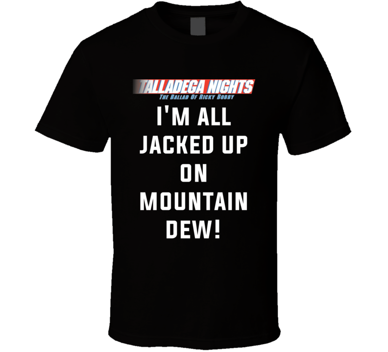 Talladega Nights I'm All Jacked Up On Mountain Dew! Quote T Shirt