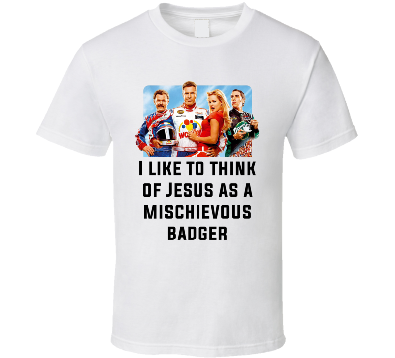 Talladega Nights Whole Cast I Like To Think Of Jesus As A Mischievous Badger Quote T Shirt