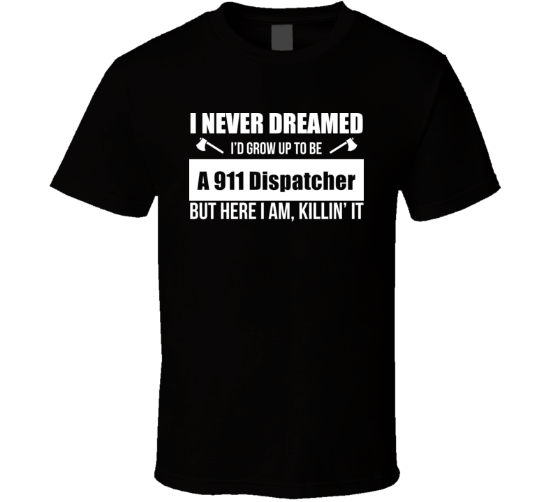 I Never Dreamed I'd Grow Up To Be A 911 Dispatcher But Here I Am, Killin It T Shirt