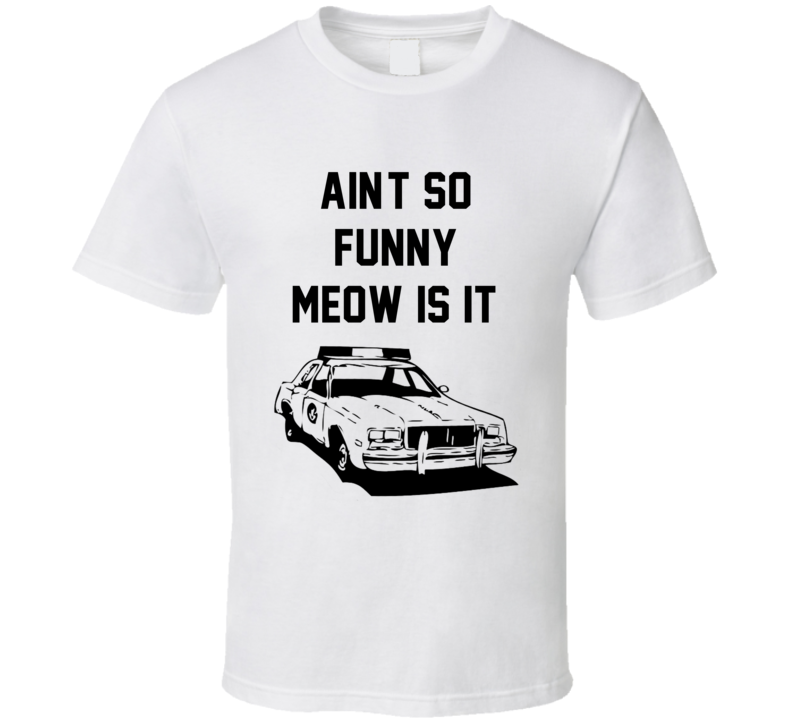 Ain't So Funny Meow Is It? Cool Super Troopers 2001 Cop Cruiser T Shirt