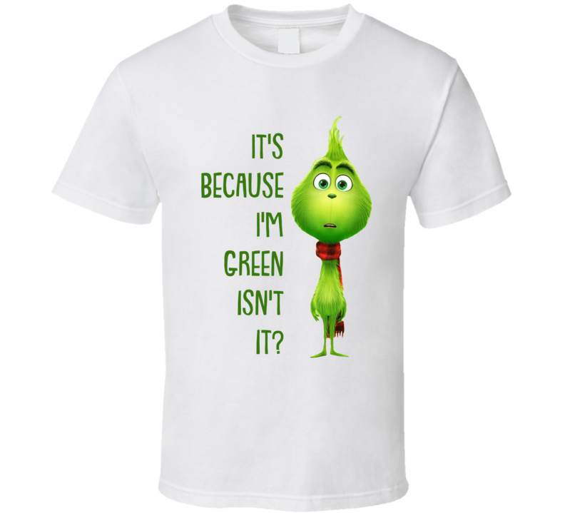 It's Because I'm Green Isn't It The Grinch Movie Quote T Shirt