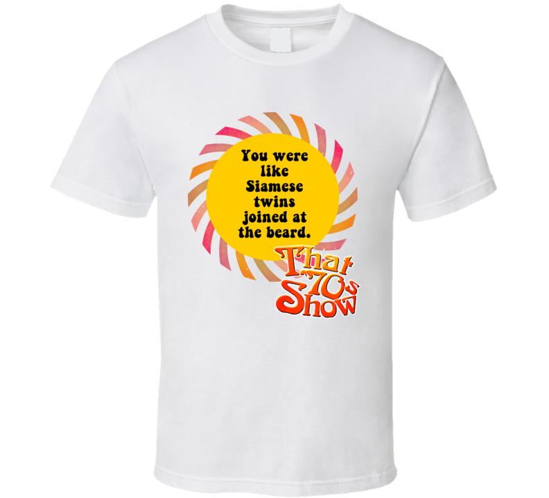 Siamese Twins Joined At The Beard That 70s Show Quote T Shirt
