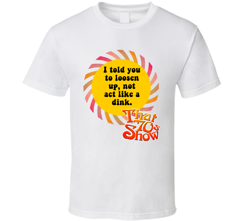 I Told You To Loosen Up, Not Act Like A Dink That 70s Show Quote T Shirt