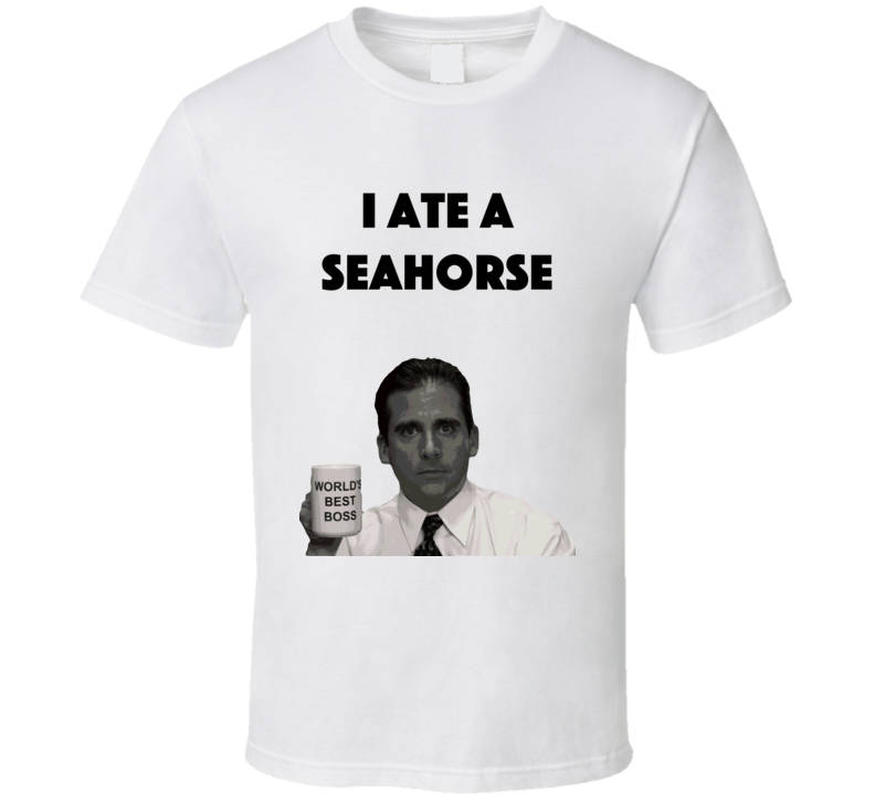 I Ate A Seahorse The Office T Shirt