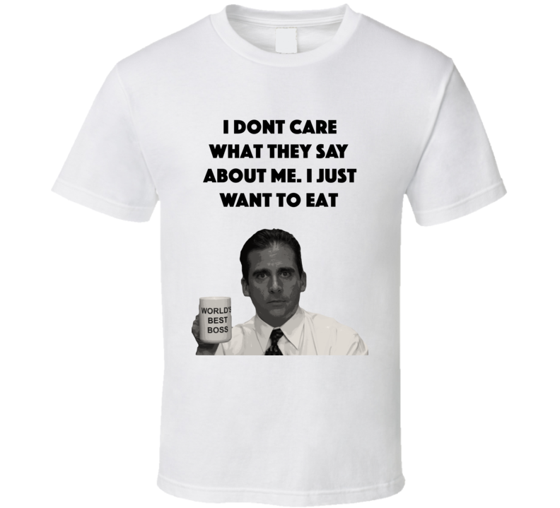 I Dont Care What They Say About Me. I Just Want To Eat The Office T Shirt