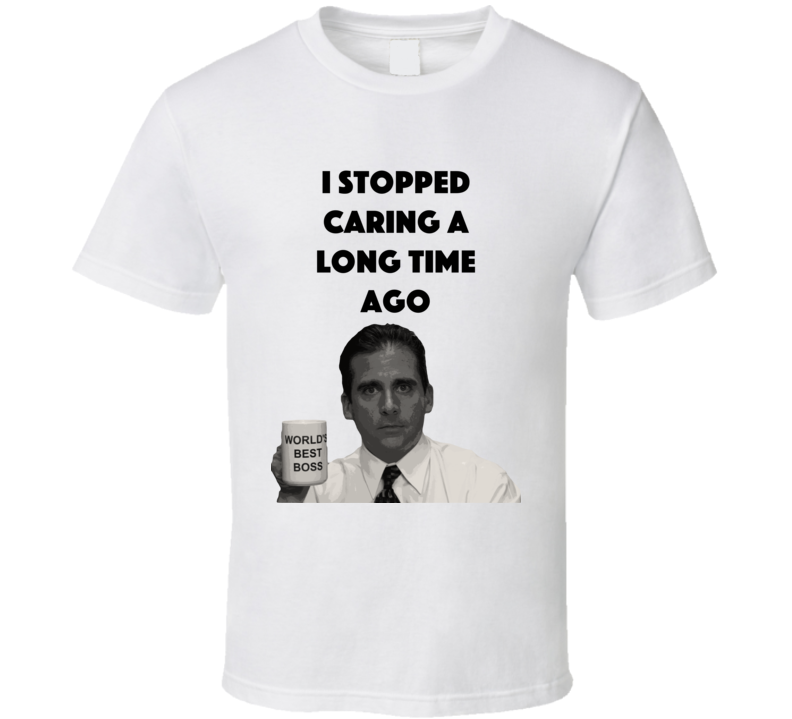 I Stopped Caring A Long Time Ago The Office T Shirt