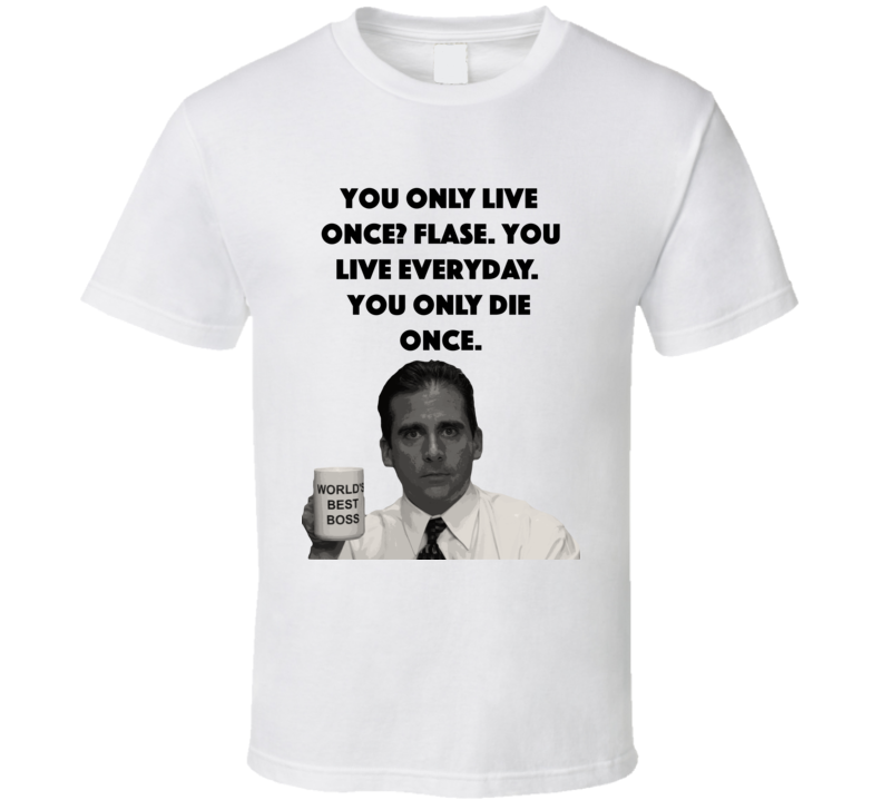 You Only Live Once? Flase. You Live Everyday. You Only Die Once. The Office T Shirt