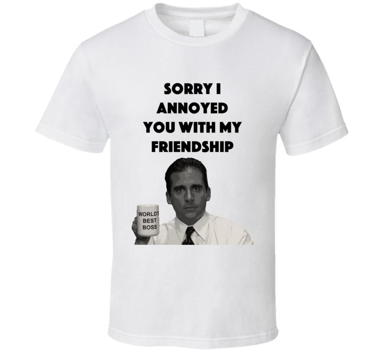 Sorry I Annoyed You With My Friendship The Office T Shirt