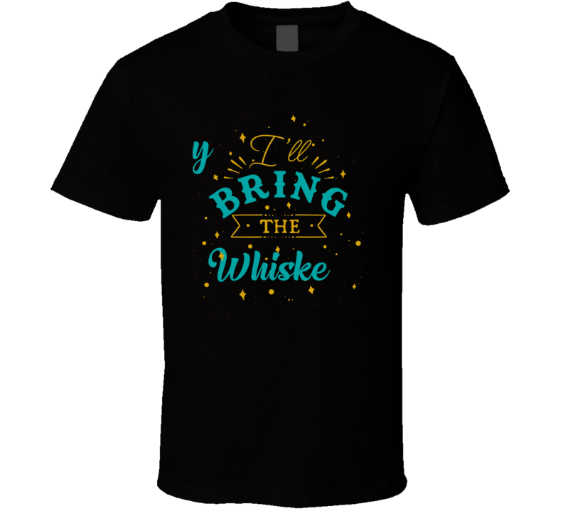 I'll Bring The Whiskey Alcohol Drink T Shirt