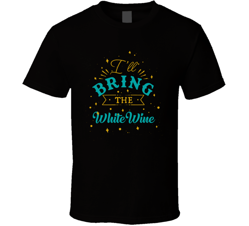 I'll Bring The White Wine Alcohol Drink T Shirt