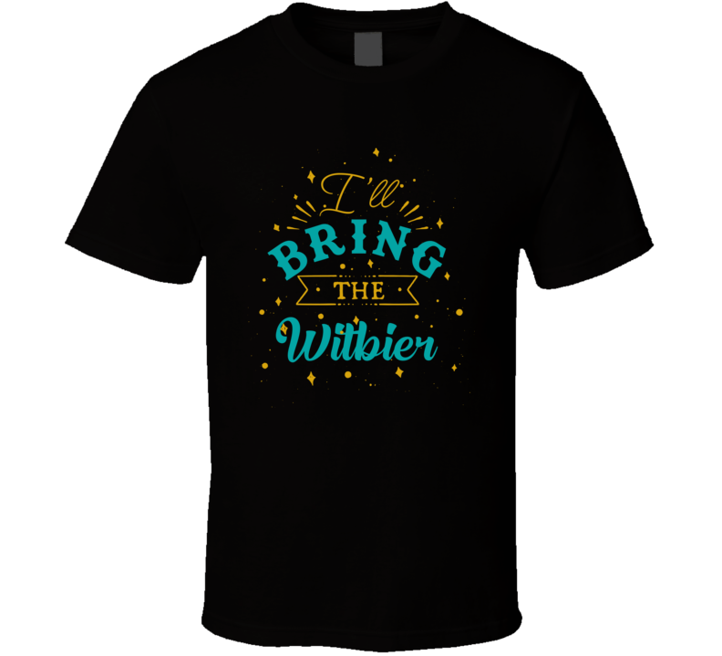 I'll Bring The Witbier Alcohol Drink T Shirt