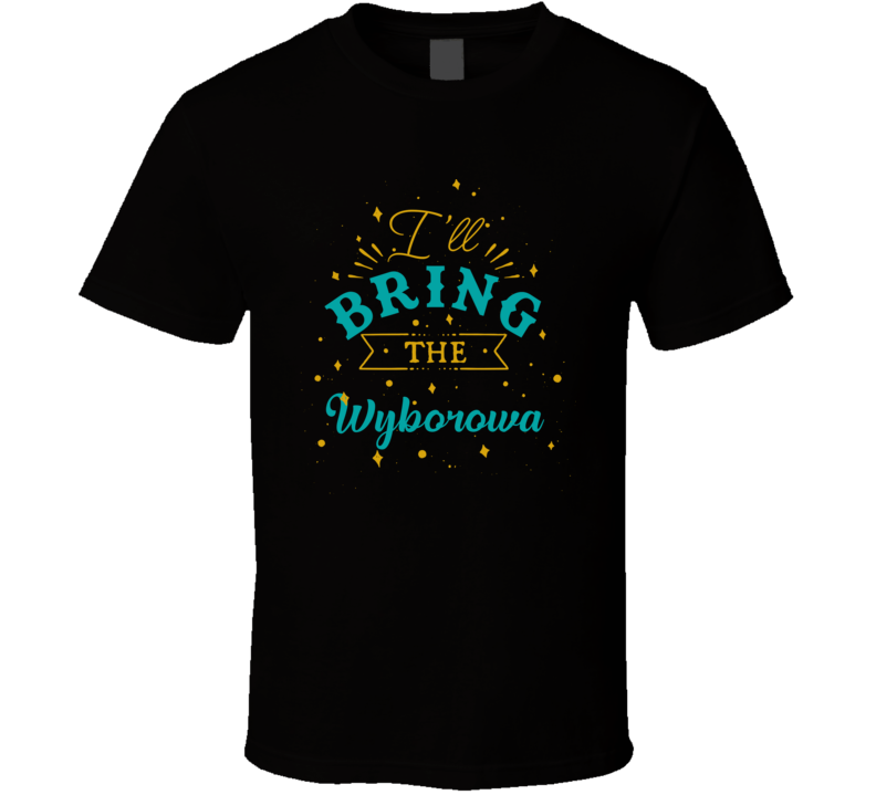 I'll Bring The Wyborowa Alcohol Drink T Shirt