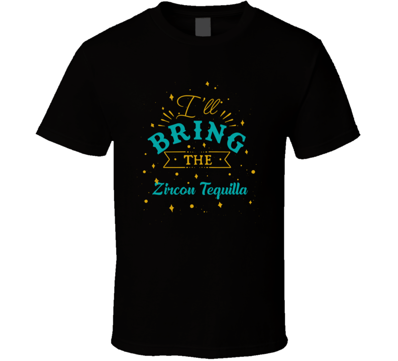 I'll Bring The Zircon Tequilla Alcohol Drink T Shirt