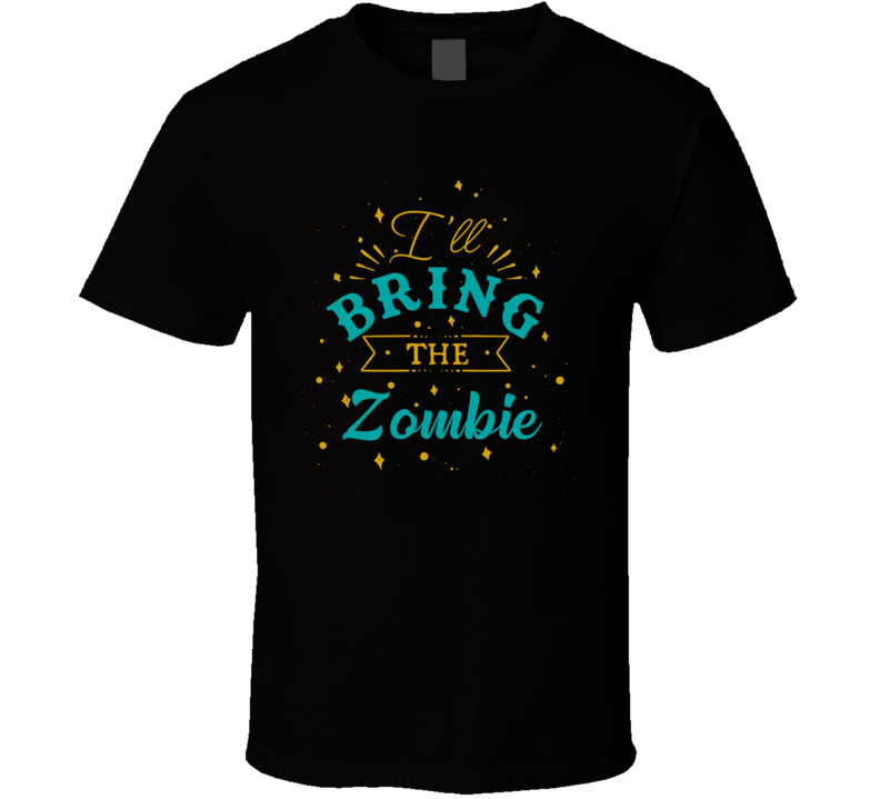 I'll Bring The Zombie Alcohol Drink T Shirt