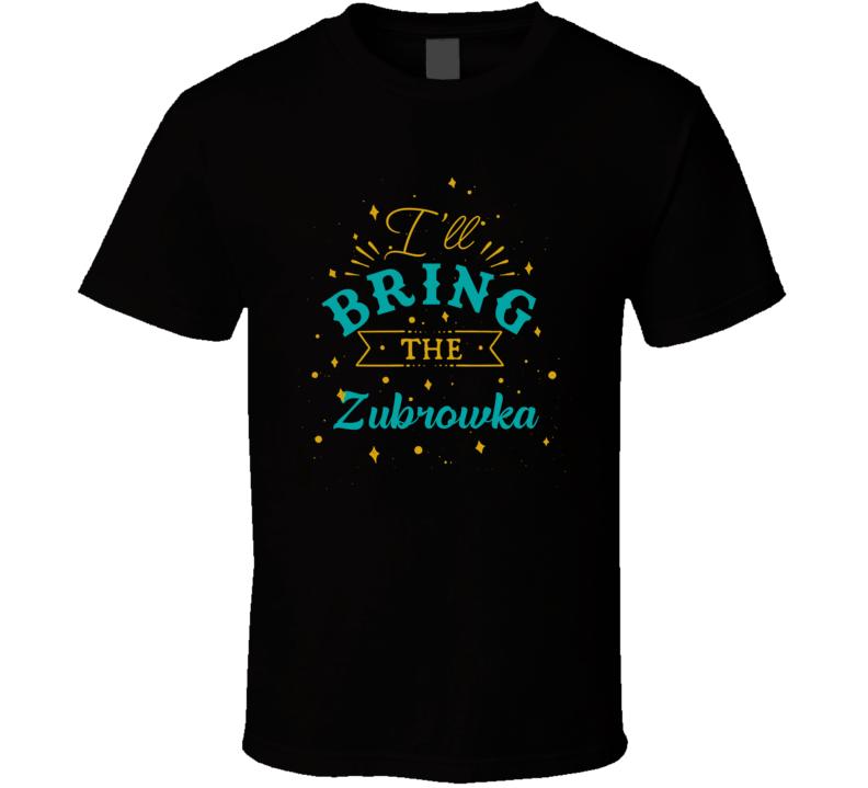 I'll Bring The Zubrowka Alcohol Drink T Shirt