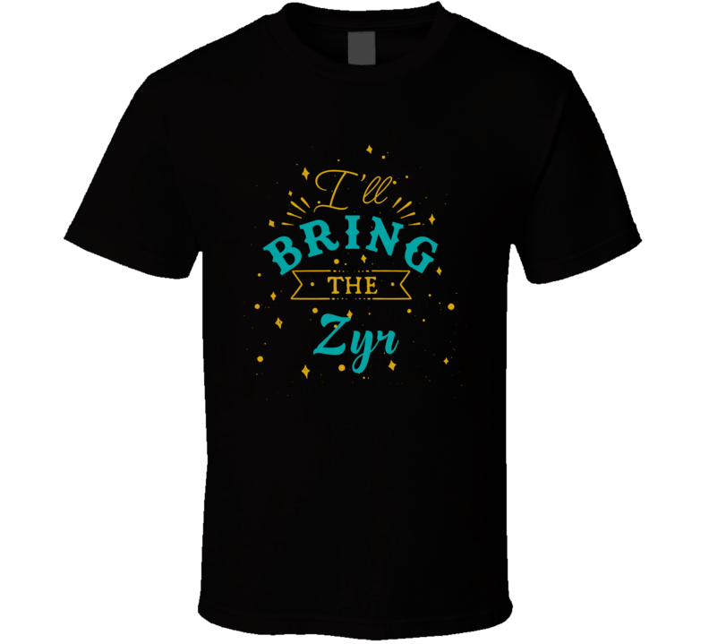 I'll Bring The Zyr Alcohol Drink T Shirt