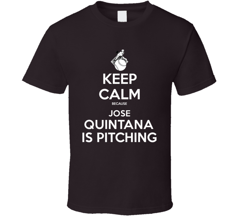 Keep Calm Jose Quintana Is Pitching Chicago Baseball T Shirt