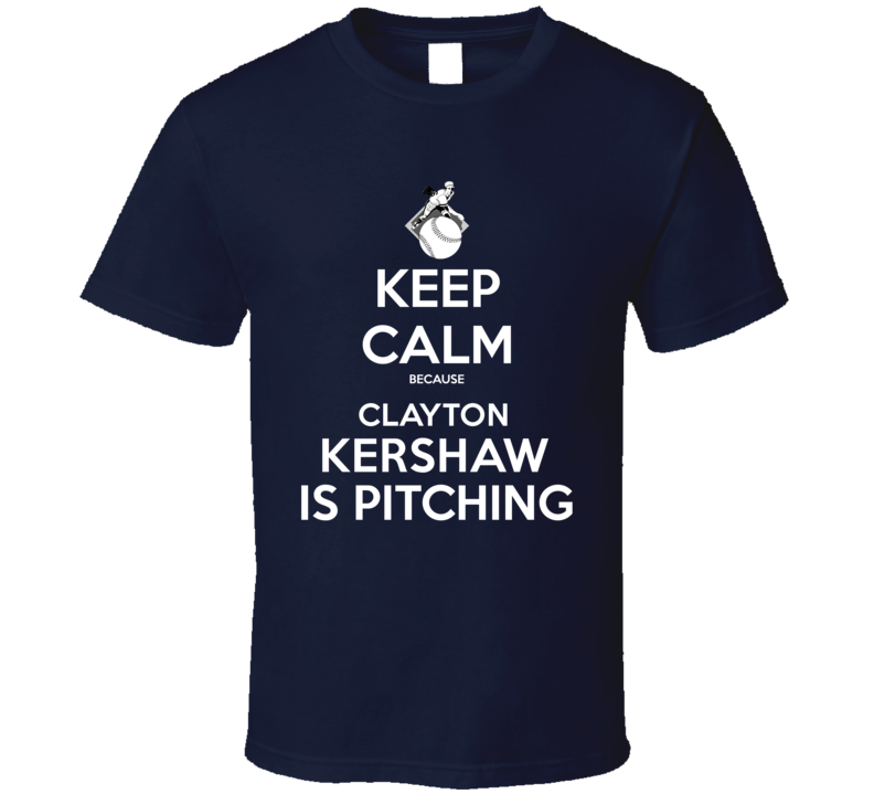 Keep Calm Clayton Kershaw Is Pitching Los Angeles Baseball T Shirt