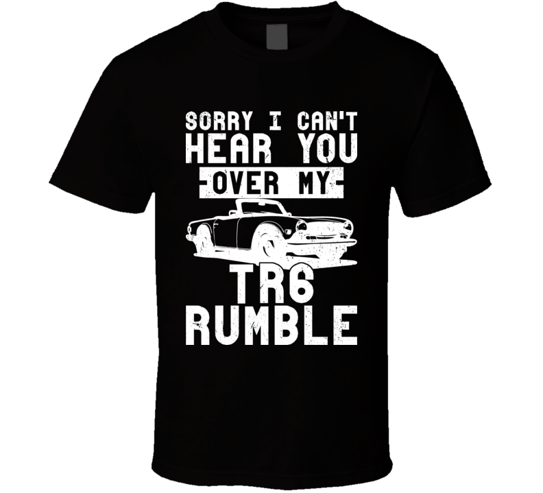 1969 Triumph Tr6 Can't Hear You Over My Car Rumble Worn Look Cool T Shirt