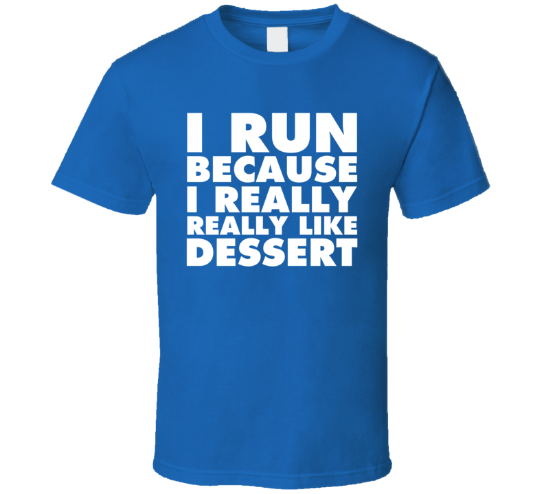 I Run Because I Really Really Like Dessert T Shirt