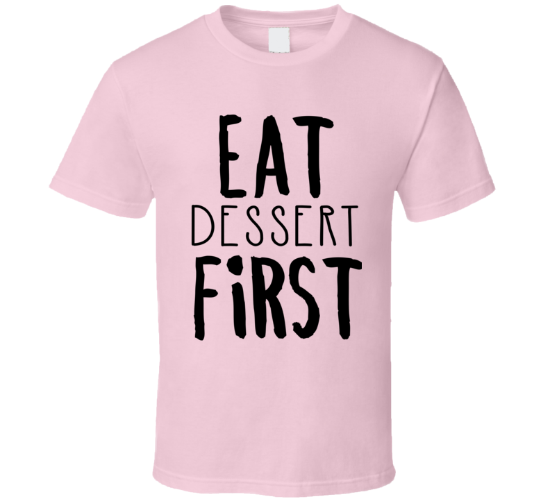 Eat Dessert First T Shirt