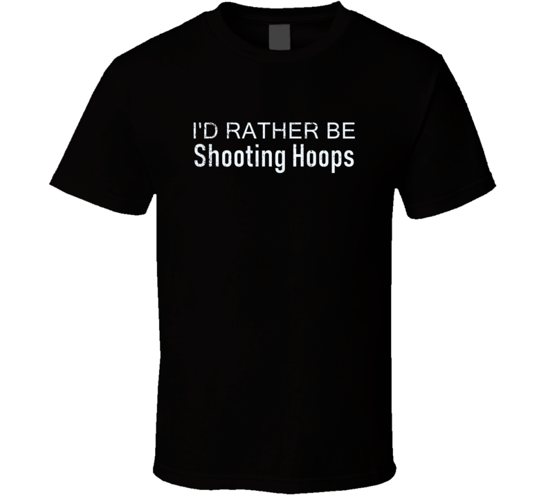 Shooting Hoops Rather Be Hobby Fan Gift T Shirt
