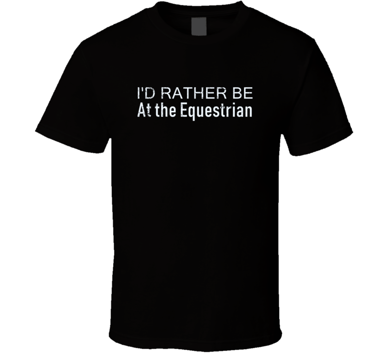 At The Equestrian Rather Be Hobby Fan Gift T Shirt