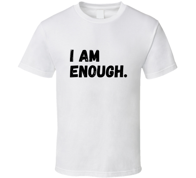 I Am Enough Confidence Feel Look Good Mental Health Awareness Support Gift T Shirt