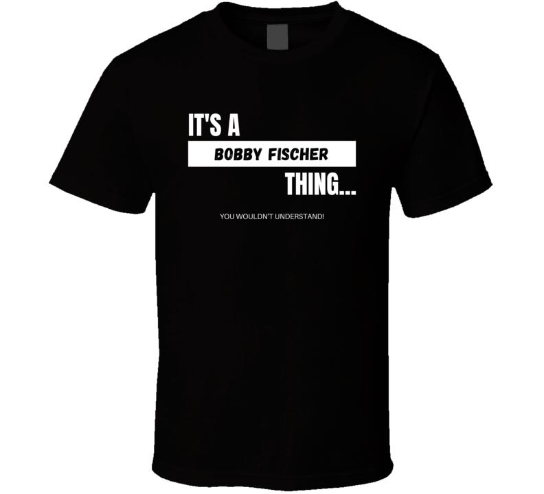 Bobby Fischer American Chess Grandmaster Wouldn't Understand Cool Sports Fan Gift T Shirt