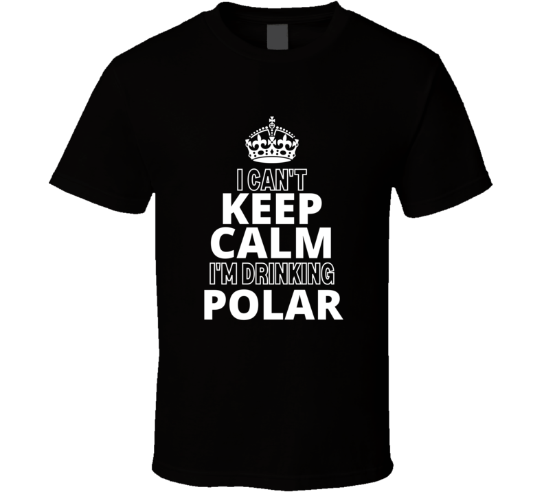 Can't Keep Calm Drinking Polar Sparkling Water Spring Natural Adict Fan Cool Funny Gift T Shirt