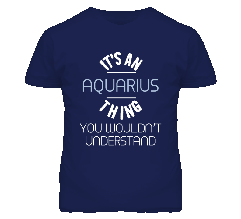 Its An Aquarius Thing You Wouldnt Understand T Shirt