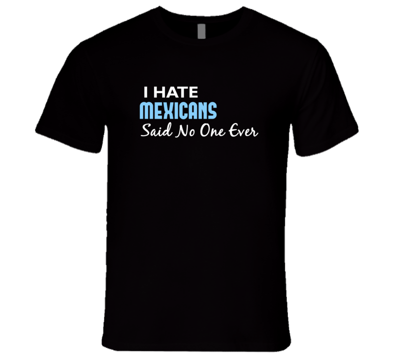 Hate Mexicans Said No One Ever Funny T Shirt