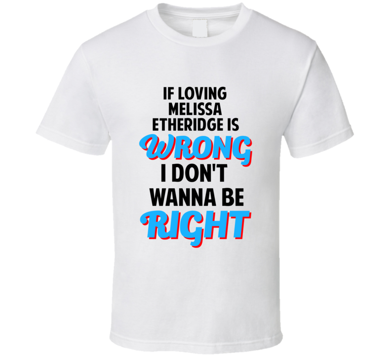 If Loving Melissa Etheridge Is Wrong Dont Want To Be Right T Shirt