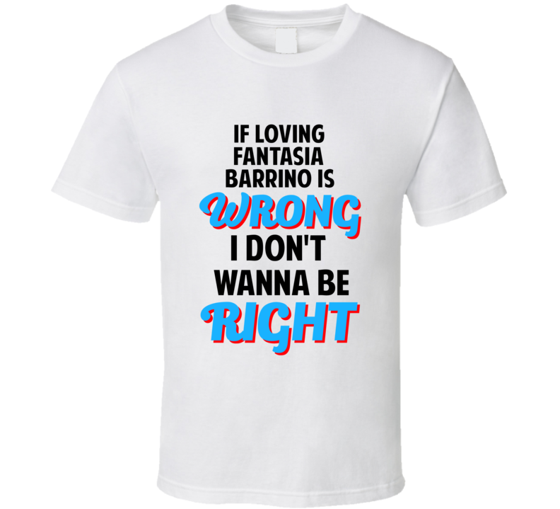 If Loving Fantasia Barrino Is Wrong Dont Want To Be Right T Shirt