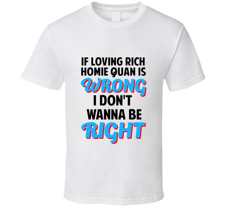 If Loving Rich Homie Quan Is Wrong Dont Want To Be Right T Shirt