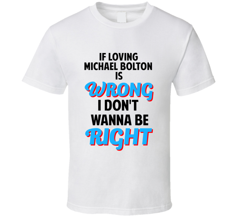 If Loving Michael Bolton Is Wrong Dont Want To Be Right T Shirt