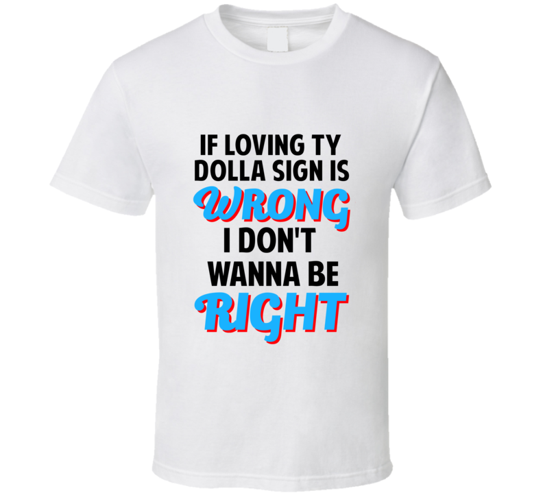 If Loving Ty Dolla Sign Is Wrong Dont Want To Be Right T Shirt