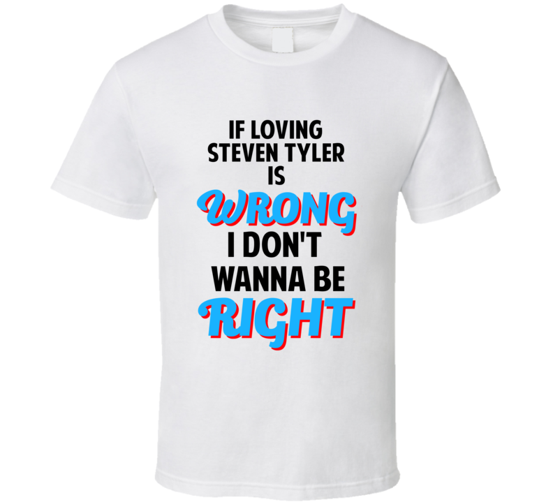 If Loving Steven Tyler Is Wrong Dont Want To Be Right T Shirt