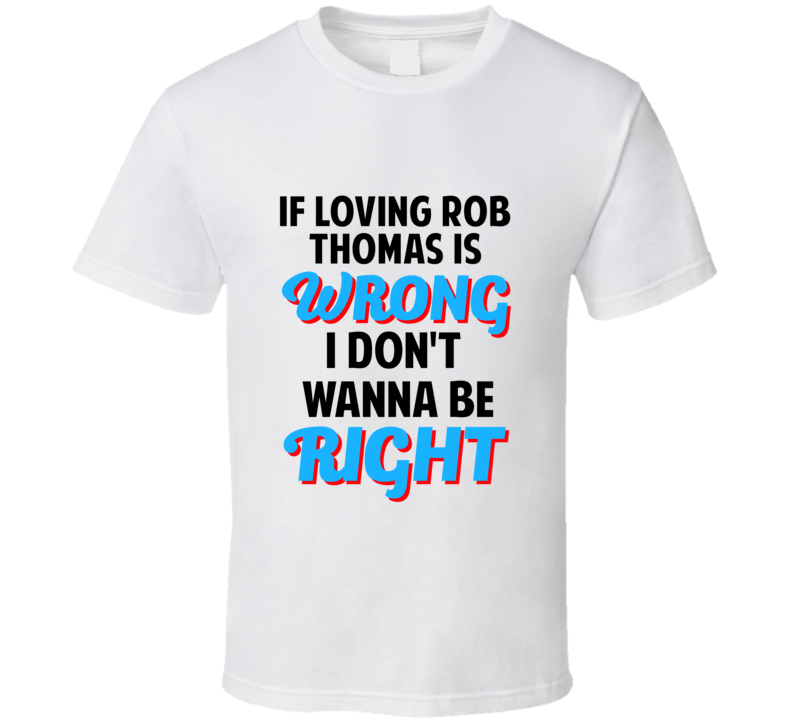If Loving Rob Thomas Is Wrong Dont Want To Be Right T Shirt