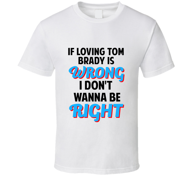 If Loving Tom Brady Is Wrong Dont Want To Be Right T Shirt