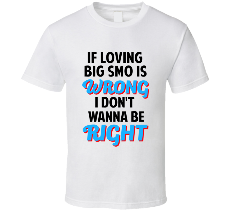 If Loving Big Smo Is Wrong Dont Want To Be Right T Shirt