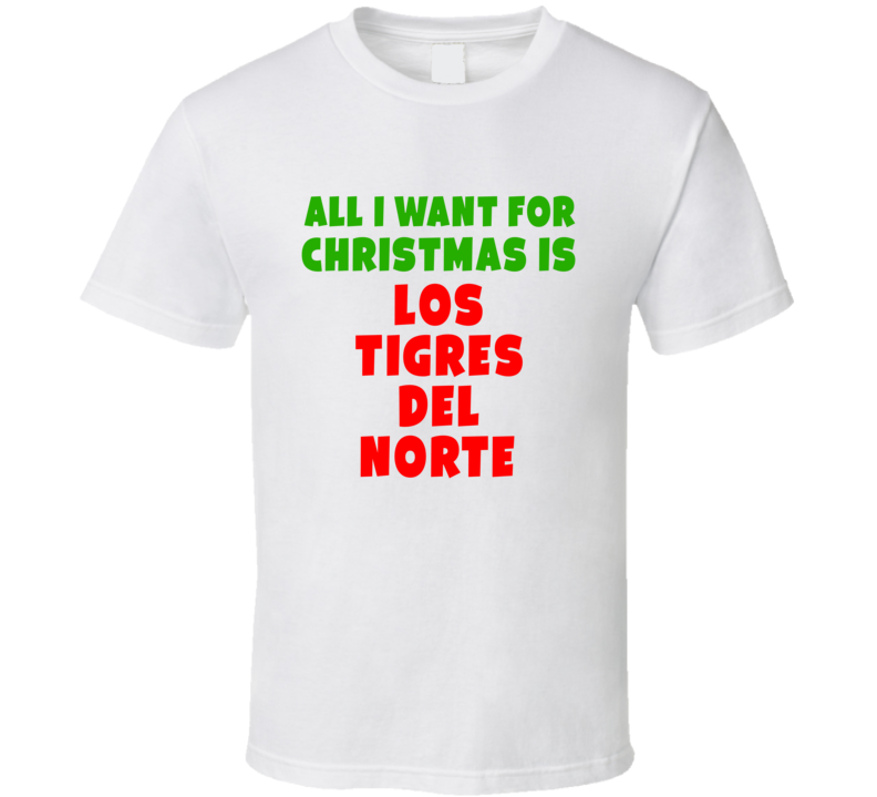 All I Want For Christmas Is Los Tigres Del Norte Fan Xmas Gift T Shirt