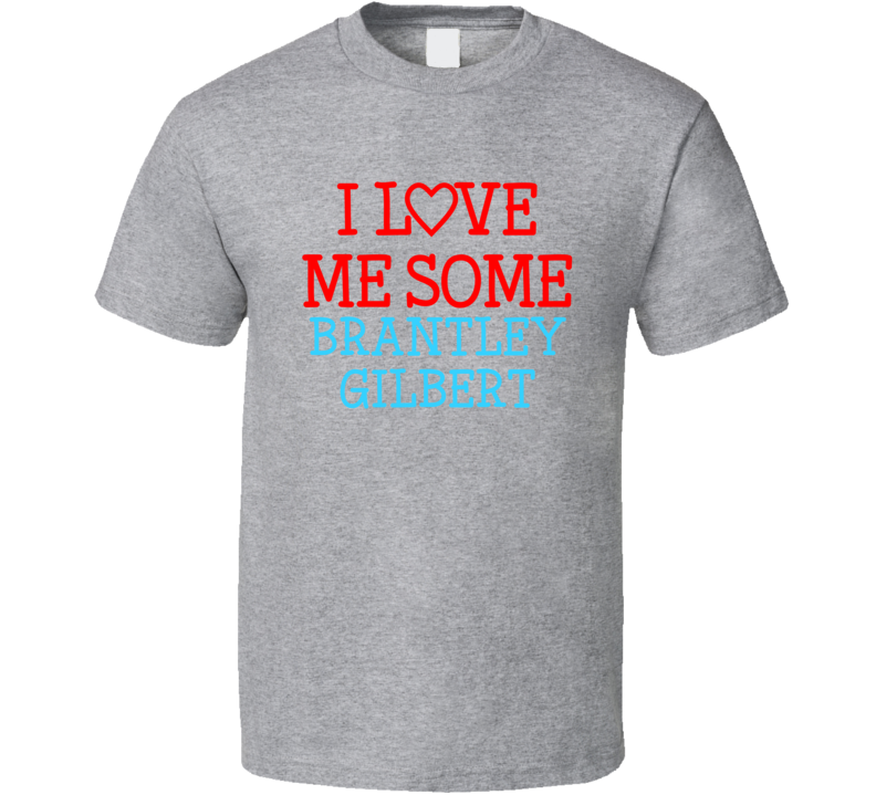 I Love Me Some Brantley Gilbert Fan Heart Celeb Gift T Shirt