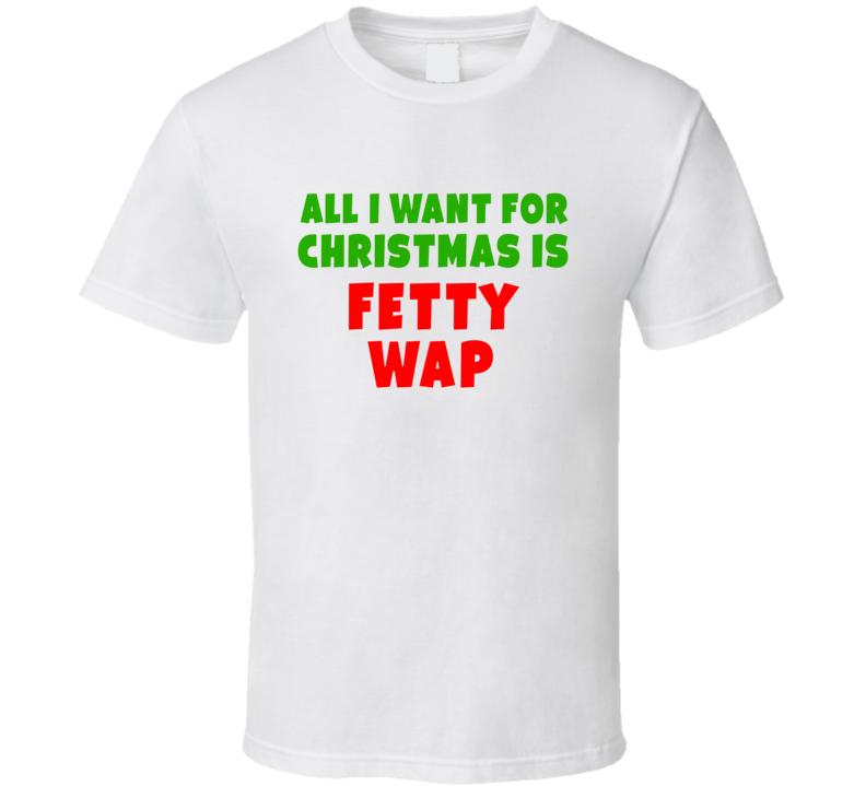 All I Want For Christmas Is Fetty Wap Fan Xmas Gift T Shirt