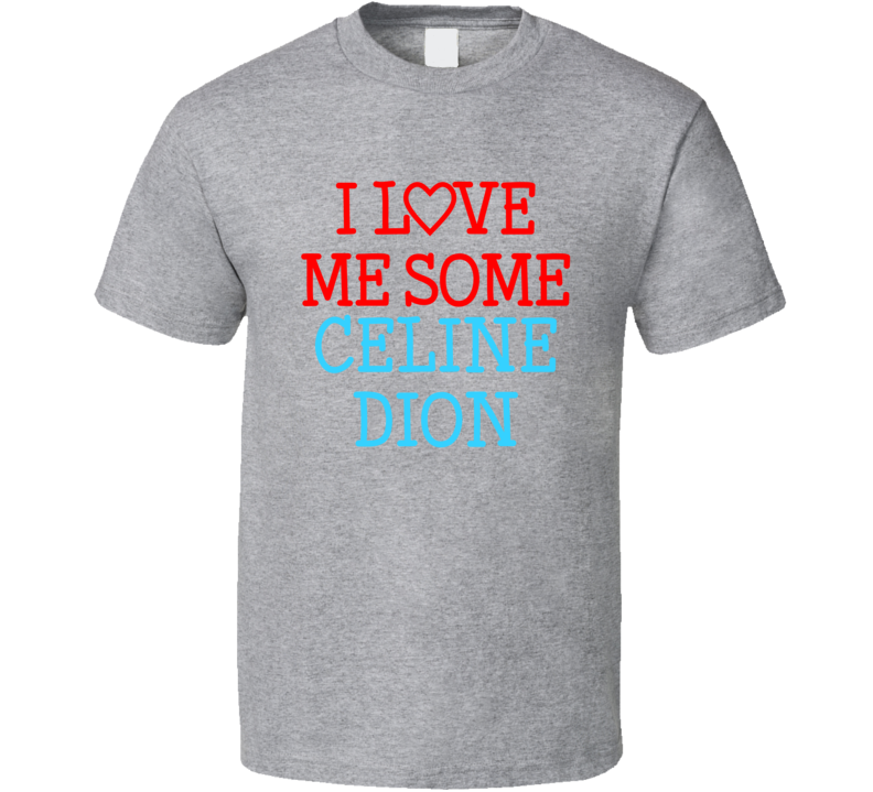 I Love Me Some Celine Dion Fan Heart Celeb Gift T Shirt