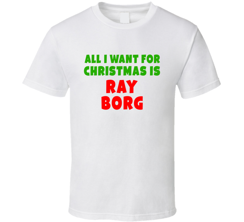 All I Want For Christmas Is Ray Borg Fighter Fan Xmas Gift T Shirt