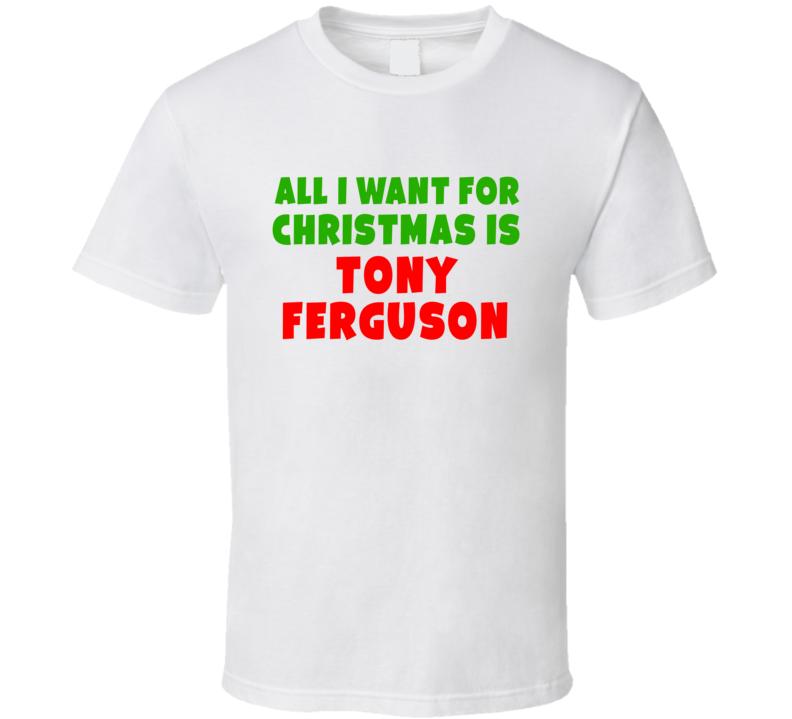 All I Want For Christmas Is Tony Ferguson Fighter Fan Xmas Gift T Shirt