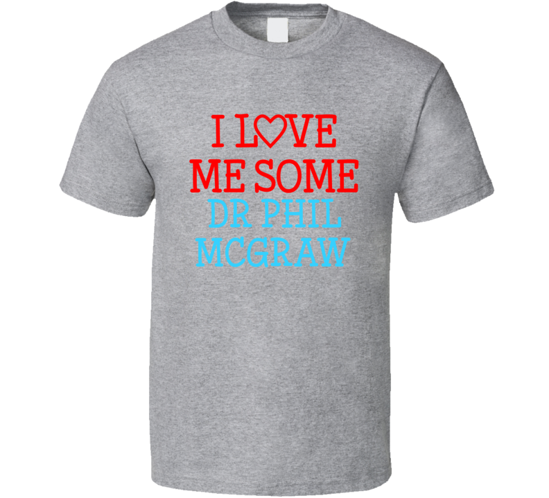 I Love Me Some Dr Phil Mcgraw Fan Heart Celeb Gift T Shirt