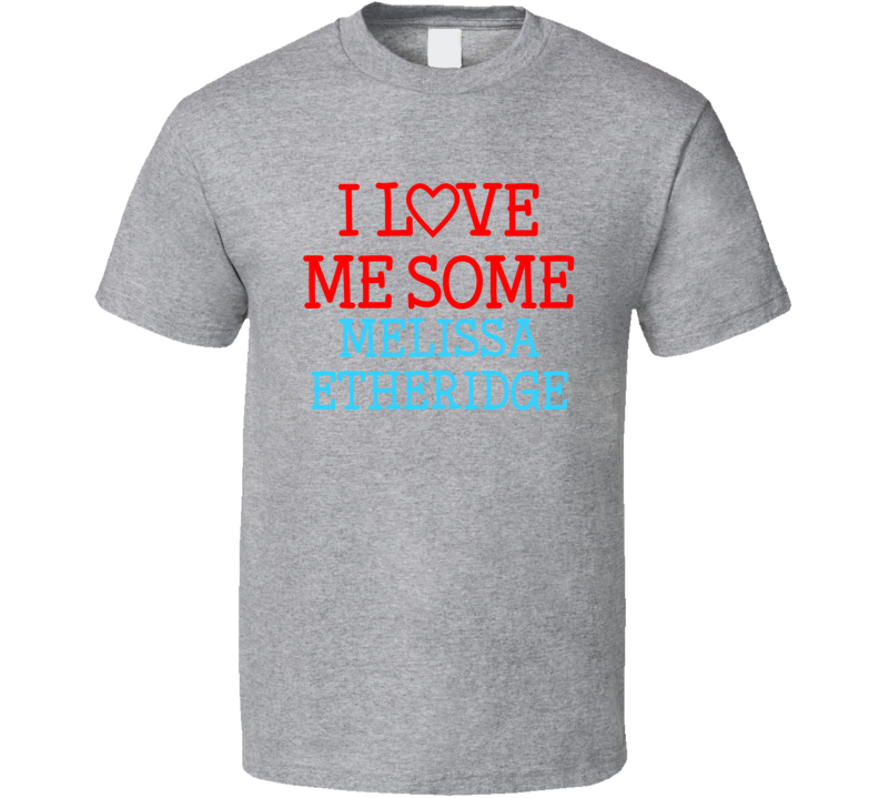 I Love Me Some Melissa Etheridge Fan Heart Celeb Gift T Shirt